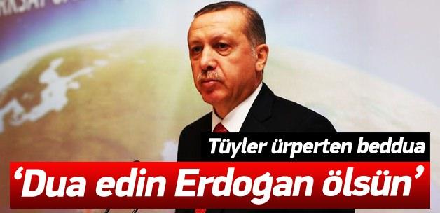 """""""Dua edin Cumhurhaşkanı Erdoğan ölsün"""""""