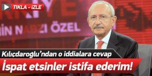 Kılıçdaroğlu: İspat etsinler istifa ederim!