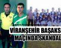 Viranşehir Başakspor Maçında Skandal !