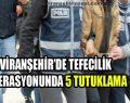 Viranşehir'de Tefecilik Operasyonunda 5 Tutuklama Çıktı