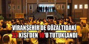 Viranşehir'de Gözaltıdaki 22 Kişi'den 10'u Tutuklandı