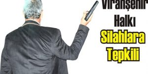 Viranşehir Halkı Silahlara Tepkili