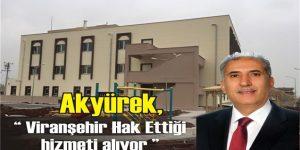 """Akyürek,"""" Viranşehir Hak Ettiği hizmeti alıyor """""""