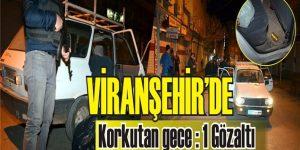 Viranşehir'de Korkutan Gece : 1 Gözaltı