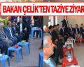 BAKAN ÇELİK'TEN TAZİYE ZİYERETLERİ