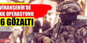 VİRANŞEHİR'DE PKK OPERASYONU 16 GÖZALTI