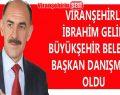 Viranşehirli İbrahim Gelin Büyükşehir Belediye Başkanı Danışmanı Oldu
