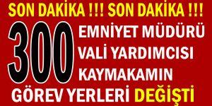 300 Emniyet Müdürü, Vali Yardımcısı Ve Kaymakamın Görev Yerleri Değişti !!!