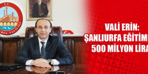 Vali Erin:Şanlıurfa Eğitimine 500 Milyon Lira!