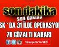 Tsk 'Da 31 İlde Operasyon!  70 Gözaltı Kararı