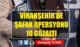 Viranşehirde Şafak Operasyonu – 10 Gözaltı