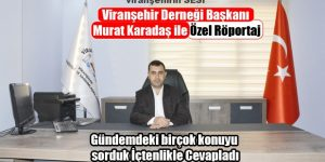 Viranşehir Derneği Başkanı Murat Karadaş ile Özel Röportaj