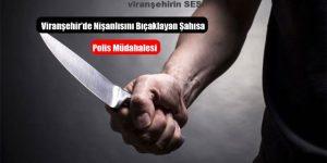 Viranşehir'de Nişanlısını Bıçaklayan Şahısa  Polis Müdahalesi