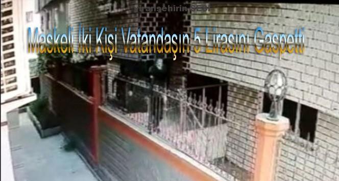 Maskeli Gaspçıların Vatandaşın 5 Bin Lirasını Gasp Etme Anı Kamerada