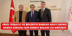 Vekil Özşavlı ve Belediye Başkan Adayı Ekinci Enerji Sorunu İçin Enerji Bakanı ile Görüştü